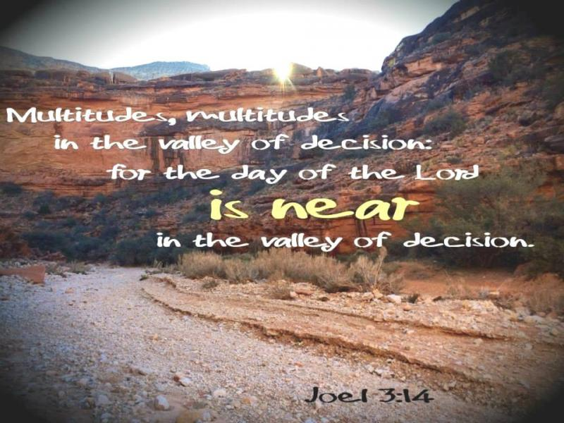 Joel 3: GOD's Judgment on the Nations will take place at the Valley of Jehoshaphat and the Valley of Decision.