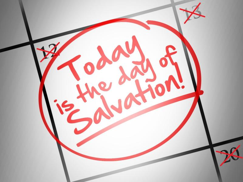 Today is the day of Salvation!